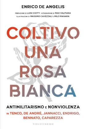Coltivo una rosa bianca, Antimilitarismo e Nonviolenza in 6 cantautori. Il nuovo libro di Enrico de Angelis.